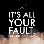 Tuesday Truth: It's ALL Your Fault