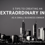 Top Tips How EveryDay Small Business Owners Can Create Extraordinary Increases in Income, Impact and Influence
