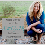What Do You Need to Let Go Of In Order to Create Wild Success?
