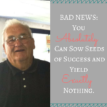 Is it Possible to Continue to Sow Seeds of Success and Yield Nothing?