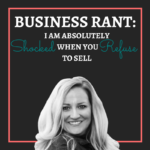 Business Rant: I am Absolutely Shocked When You Refuse to Sell