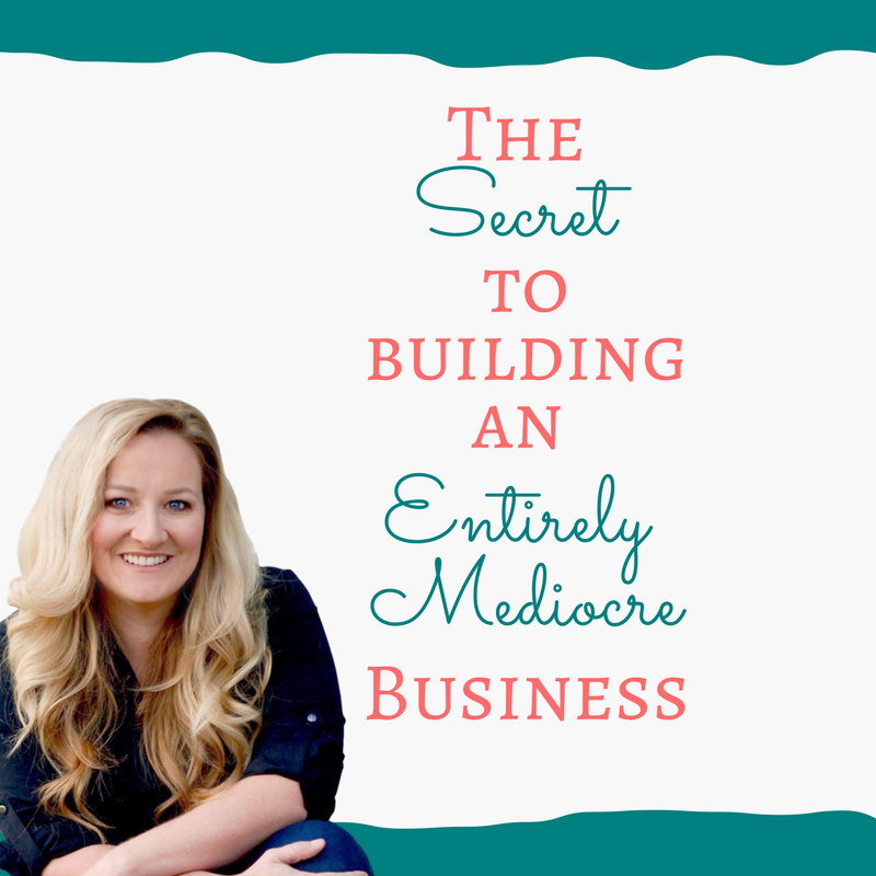 THE SECRET TO BUILDING A MEDIOCRE, BARELY MAKING ENDS MEET BUSINESS.