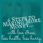 6 Steps to Making More Money: Less Stress, Hustle and Hurry