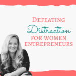Defeating Distraction For Women Entrepreneurs