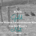 Black Gold: Women Entrepreneurs Who See What's Not There