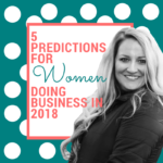 5 Predictions for Women Doing Business in 2018